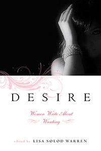 Desire: Women Write About Wanting edited by Lisa Solod Warren